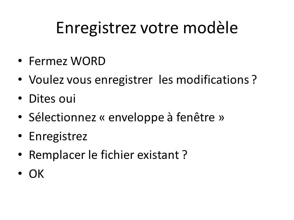 Enregistrez votre modèle Fermez WORD Voulez vous enregistrer les modifications ? Dites oui Sélectionnez « enveloppe à fenêtre » Enregistrez Remplacer