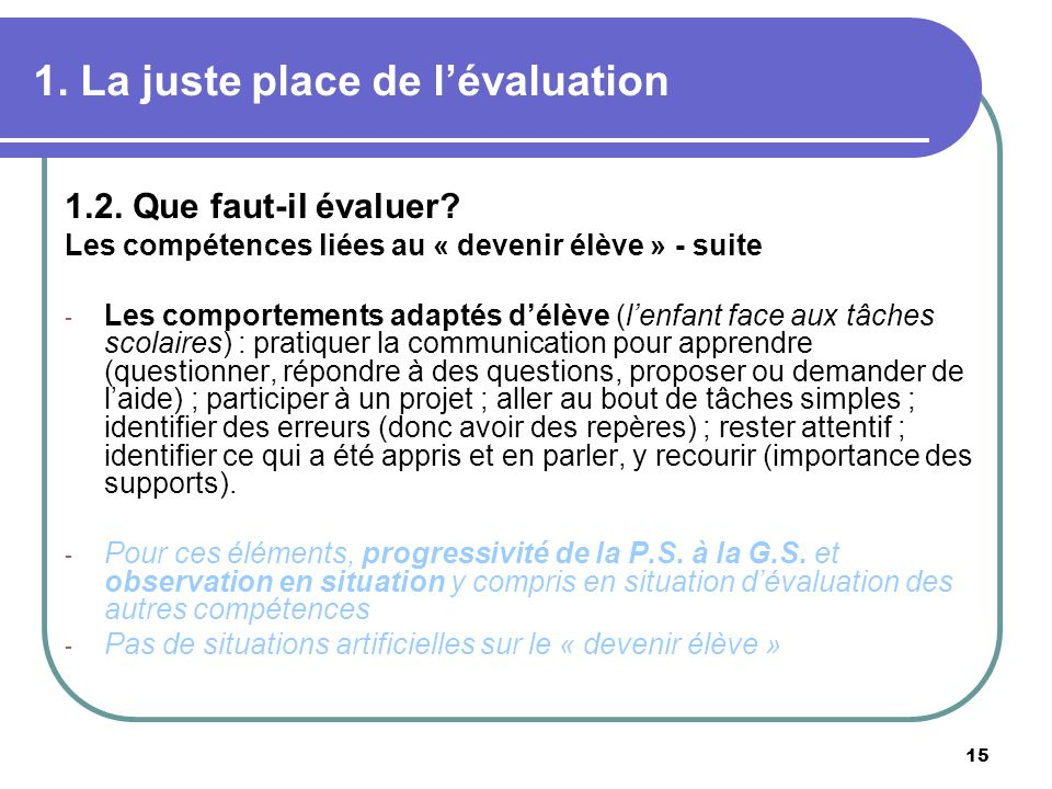 15 1. La juste place de lévaluation 1.2. Que faut-il évaluer? Les compétences liées au « devenir élève » - suite - Les comportements adaptés délève (l