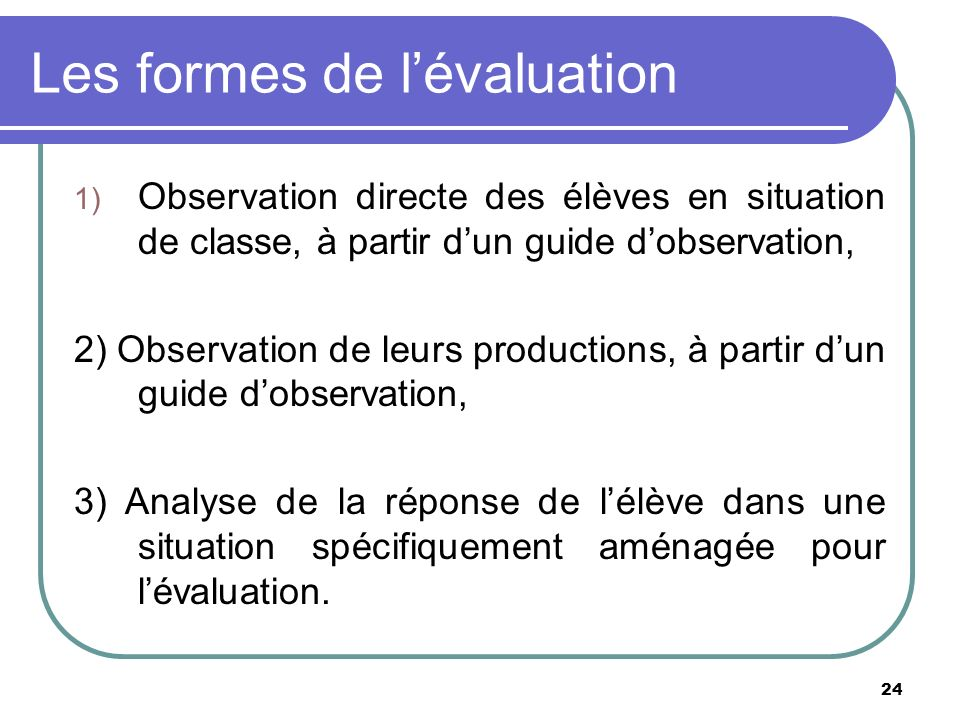 24 Les formes de lévaluation 1) Observation directe des élèves en situation de classe, à partir dun guide dobservation, 2) Observation de leurs produc