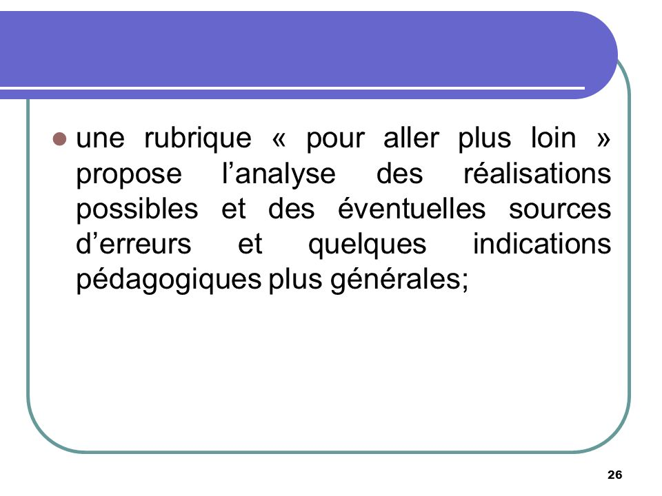 26 une rubrique « pour aller plus loin » propose lanalyse des réalisations possibles et des éventuelles sources derreurs et quelques indications pédagogiques plus générales;