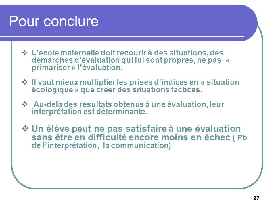 27 Pour conclure Lécole maternelle doit recourir à des situations, des démarches dévaluation qui lui sont propres, ne pas « primariser » lévaluation.