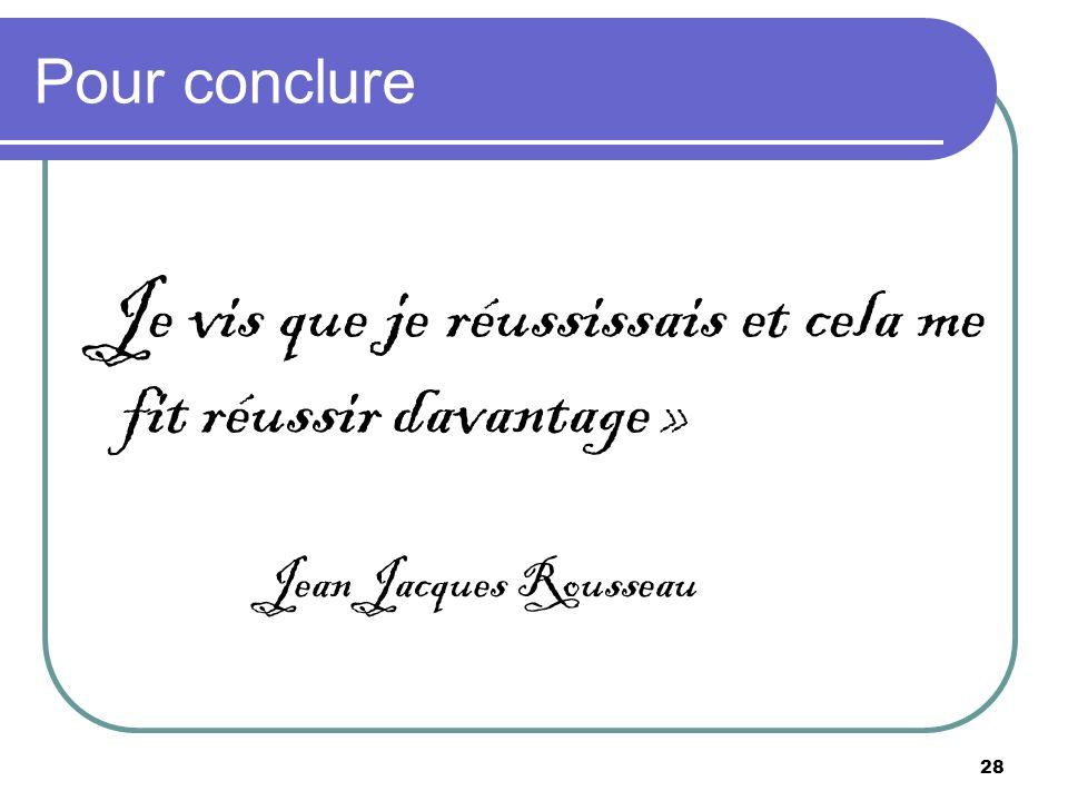 28 Pour conclure Je vis que je réussissais et cela me fit réussir davantage » Jean Jacques Rousseau