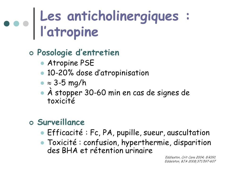 Les anticholinergiques : latropine Posologie dentretien Atropine PSE 10-20% dose datropinisation 3-5 mg/h À stopper 30-60 min en cas de signes de toxicité Surveillance Efficacité : Fc, PA, pupille, sueur, auscultation Toxicité : confusion, hyperthermie, disparition des BHA et rétention urinaire Eddleston, Crit Care 2004; 8:R391 Eddelston, BJA 2008;371:597-607