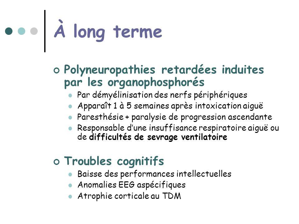 À long terme Polyneuropathies retardées induites par les organophosphorés Par démyélinisation des nerfs périphériques Apparaît 1 à 5 semaines après intoxication aiguë Paresthésie + paralysie de progression ascendante Responsable dune insuffisance respiratoire aiguë ou de difficultés de sevrage ventilatoire Troubles cognitifs Baisse des performances intellectuelles Anomalies EEG aspécifiques Atrophie corticale au TDM