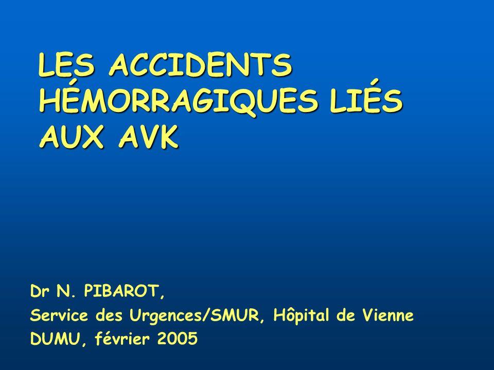 LES ACCIDENTS HÉMORRAGIQUES LIÉS AUX AVK Dr N. PIBAROT, Service des Urgences/SMUR, Hôpital de Vienne DUMU, février 2005