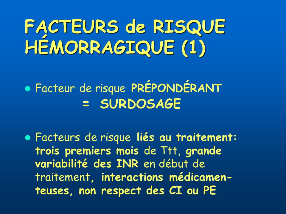FACTEURS de RISQUE HÉMORRAGIQUE (1) Facteur de risque PRÉPONDÉRANT = SURDOSAGE Facteurs de risque liés au traitement: trois premiers mois de Ttt, gran