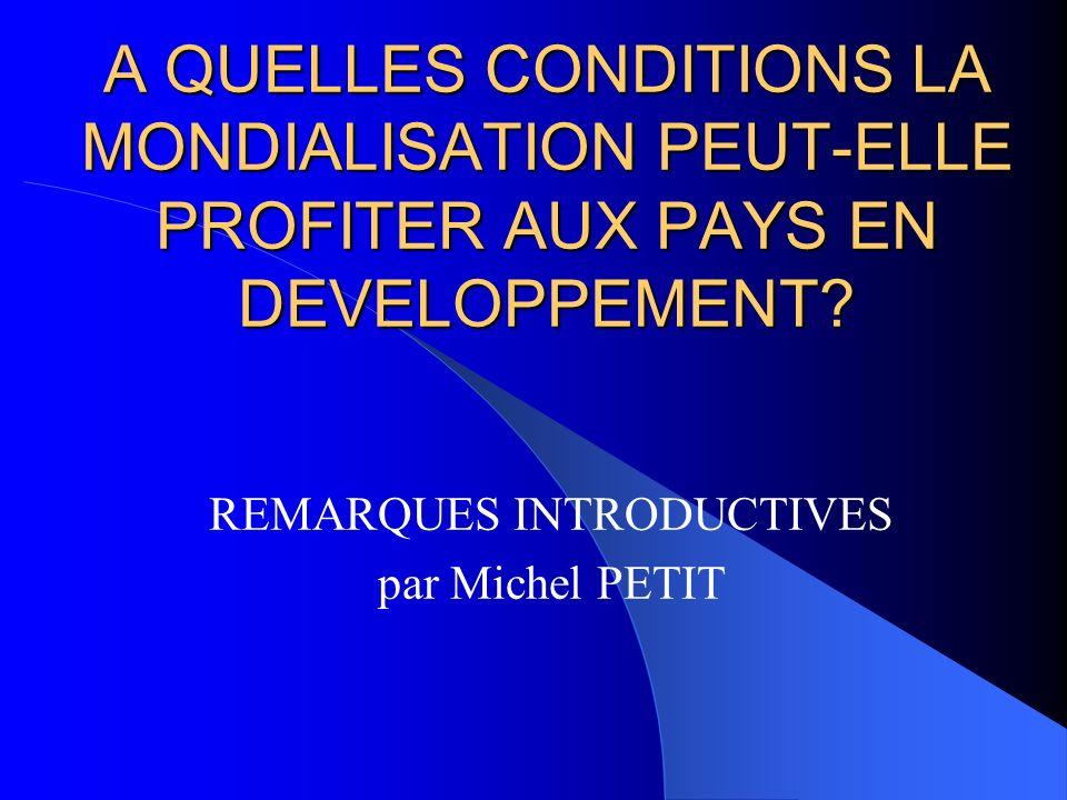 A QUELLES CONDITIONS LA MONDIALISATION PEUT-ELLE PROFITER AUX PAYS EN DEVELOPPEMENT? REMARQUES INTRODUCTIVES par Michel PETIT