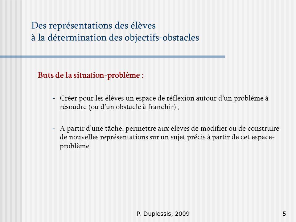P. Duplessis, 20095 Des représentations des élèves à la détermination des objectifs-obstacles Buts de la situation-problème : -Créer pour les élèves u