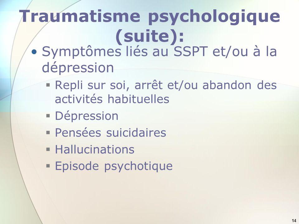 14 Traumatisme psychologique (suite): Symptômes liés au SSPT et/ou à la dépression Repli sur soi, arrêt et/ou abandon des activités habituelles Dépres