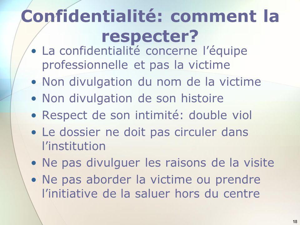 18 Confidentialité: comment la respecter? La confidentialité concerne léquipe professionnelle et pas la victime Non divulgation du nom de la victime N