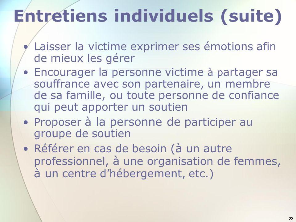 22 Entretiens individuels (suite) Laisser la victime exprimer ses émotions afin de mieux les gérer Encourager la personne victime à p artager sa souff