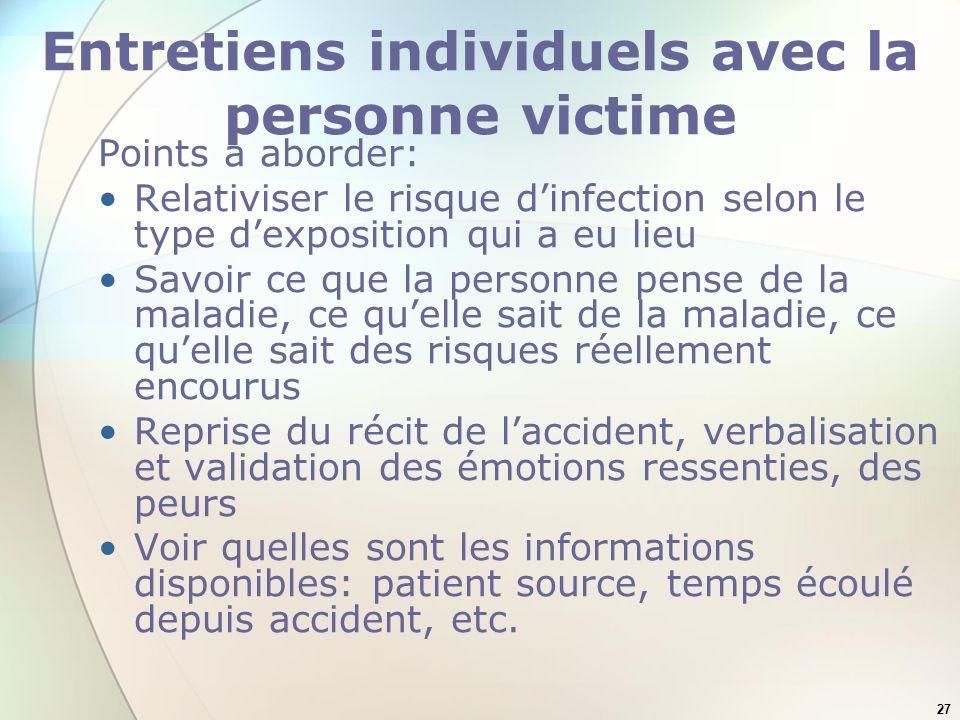 27 Entretiens individuels avec la personne victime Points à aborder: Relativiser le risque dinfection selon le type dexposition qui a eu lieu Savoir c
