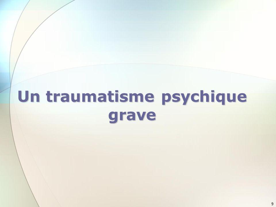 9 Un traumatisme psychique grave