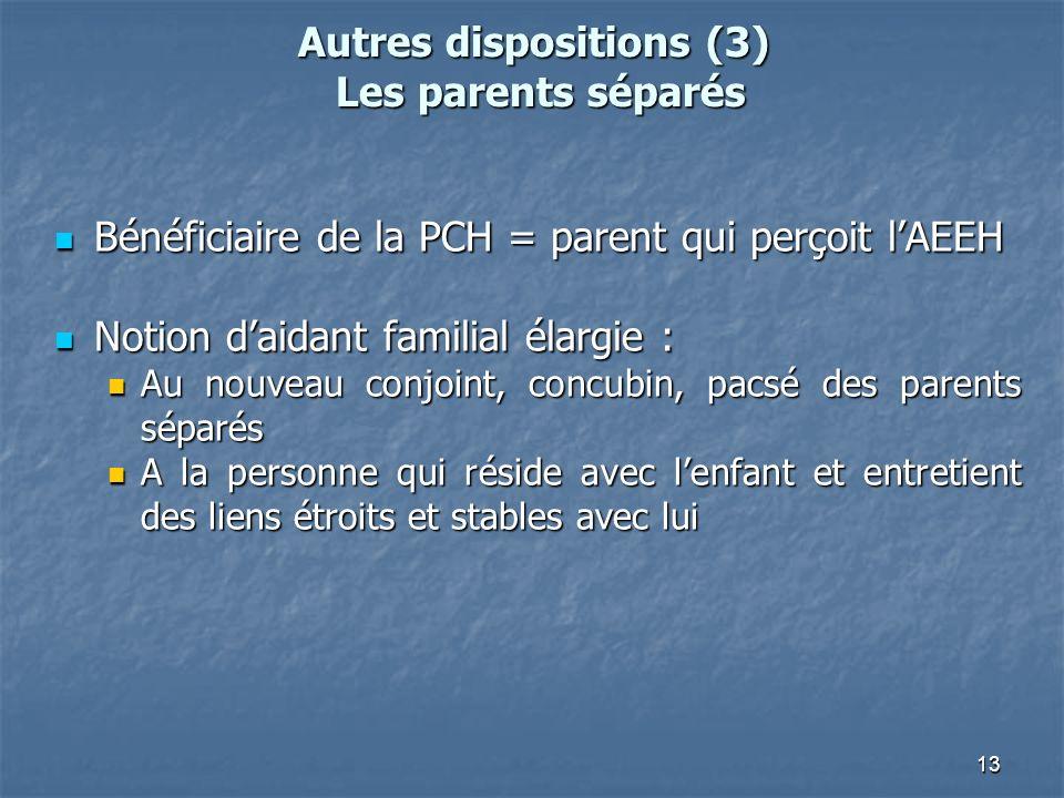 13 Autres dispositions (3) Les parents séparés Bénéficiaire de la PCH = parent qui perçoit lAEEH Bénéficiaire de la PCH = parent qui perçoit lAEEH Not