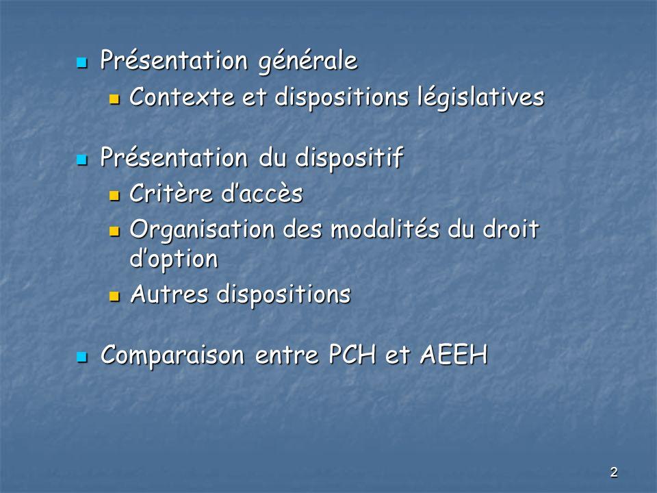 3 Contexte et modifications législatives La loi du 11 février 2005 La loi du 11 février 2005 PCH étendue aux moins de 20 ans dans les 3 ans – exception pour élément 3 PCH étendue aux moins de 20 ans dans les 3 ans – exception pour élément 3 Article 94 de la loi de financement SS pour 2008 Article 94 de la loi de financement SS pour 2008 Modification article L.245-1 CASF avec droit doption Modification article L.245-1 CASF avec droit doption Maintien accès 3 ème élément de la PCH aux bénéficiaires de l AEEH Maintien accès 3 ème élément de la PCH aux bénéficiaires de l AEEH Extension, à la PCH, de règles applicables à lAEEH Extension, à la PCH, de règles applicables à lAEEH Entrée en vigueur fixée au 1er avril 2008 Entrée en vigueur fixée au 1er avril 2008