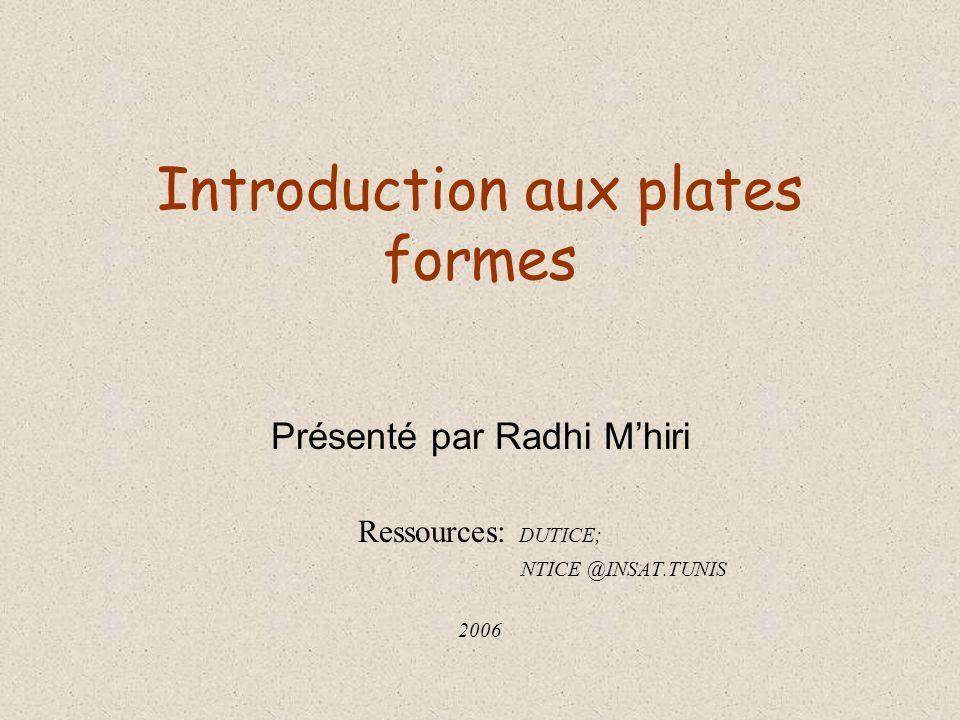 Introduction aux plates formes Présenté par Radhi Mhiri Ressources: DUTICE; NTICE @INSAT.TUNIS 2006