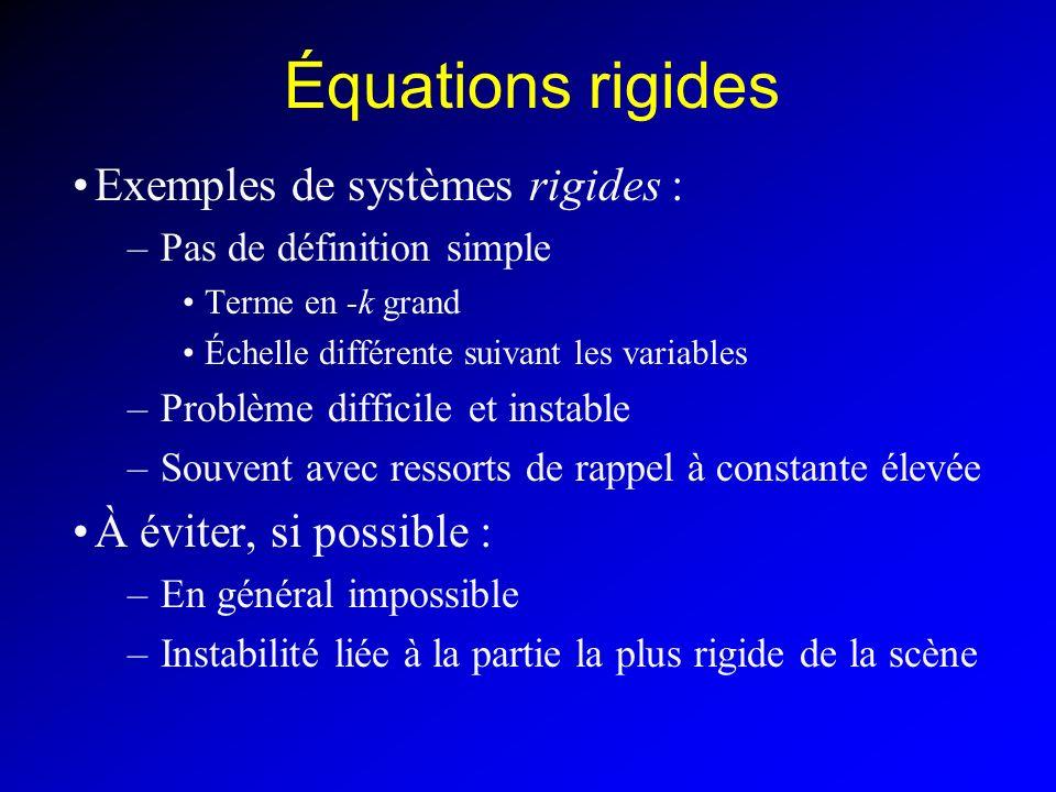 Équations rigides Exemples de systèmes rigides : –Pas de définition simple Terme en -k grand Échelle différente suivant les variables –Problème difficile et instable –Souvent avec ressorts de rappel à constante élevée À éviter, si possible : –En général impossible –Instabilité liée à la partie la plus rigide de la scène