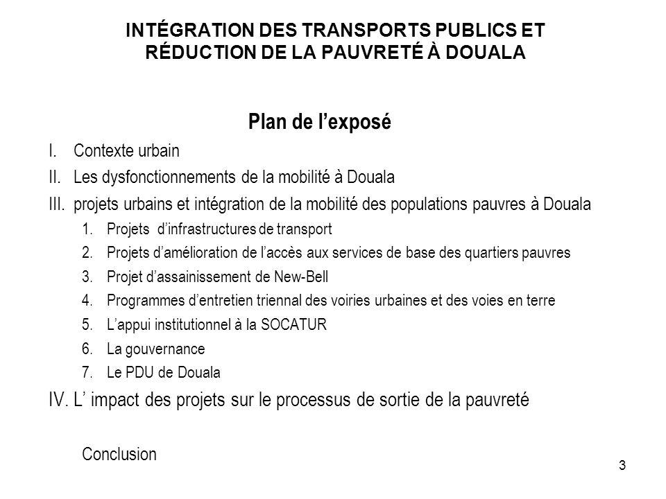 INTÉGRATION DES TRANSPORTS PUBLICS ET RÉDUCTION DE LA PAUVRETÉ À DOUALA Plan de lexposé I.Contexte urbain II.Les dysfonctionnements de la mobilité à D