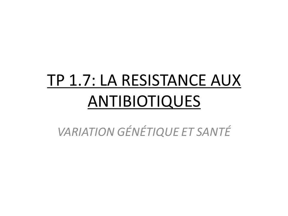 TP 1.7: LA RESISTANCE AUX ANTIBIOTIQUES VARIATION GÉNÉTIQUE ET SANTÉ