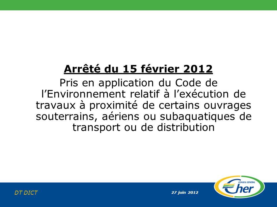 27 juin 2012 DT DICT Arrêté du 15 février 2012 Pris en application du Code de lEnvironnement relatif à lexécution de travaux à proximité de certains o
