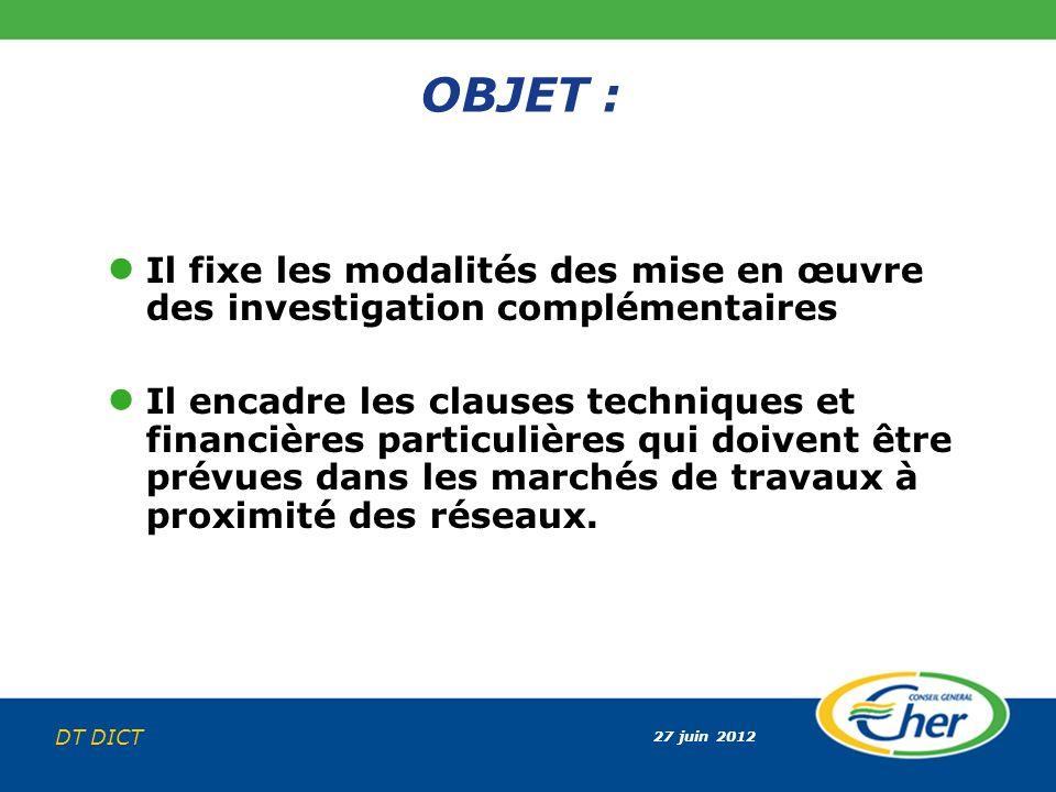 27 juin 2012 DT DICT OBJET : Il fixe les modalités des mise en œuvre des investigation complémentaires Il encadre les clauses techniques et financière