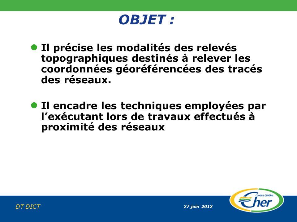 27 juin 2012 DT DICT OBJET : Il précise les modalités des relevés topographiques destinés à relever les coordonnées géoréférencées des tracés des rése