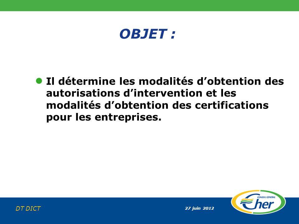 27 juin 2012 DT DICT OBJET : Il détermine les modalités dobtention des autorisations dintervention et les modalités dobtention des certifications pour