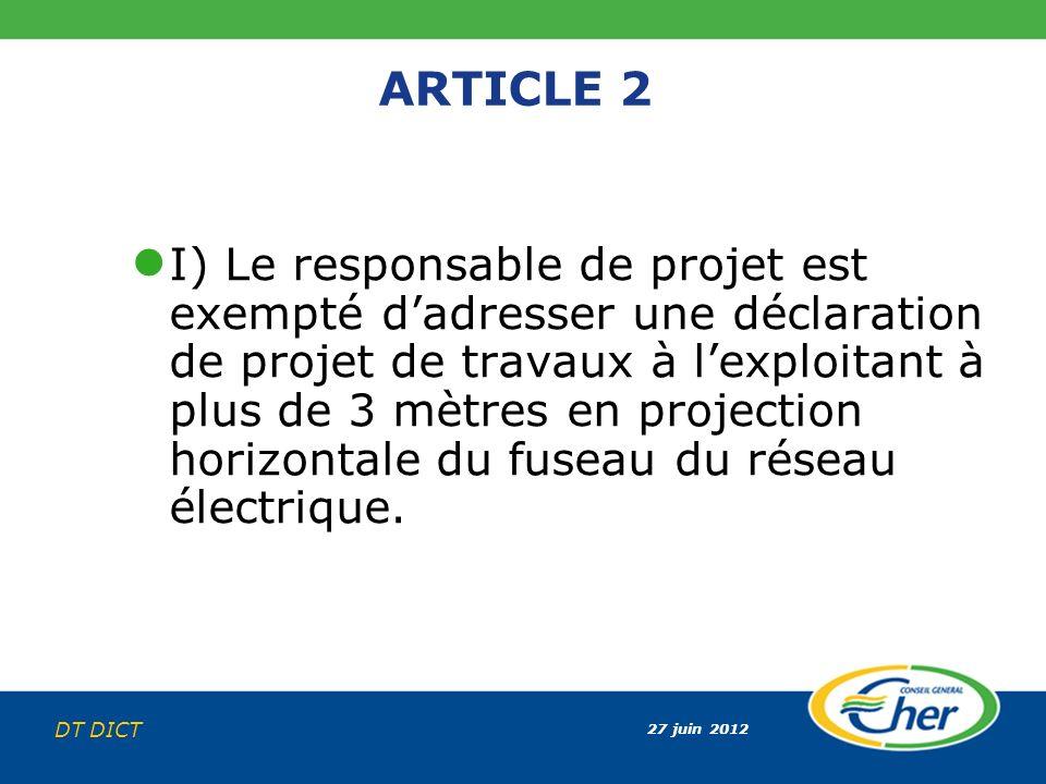 27 juin 2012 DT DICT ARTICLE 2 I) Le responsable de projet est exempté dadresser une déclaration de projet de travaux à lexploitant à plus de 3 mètres