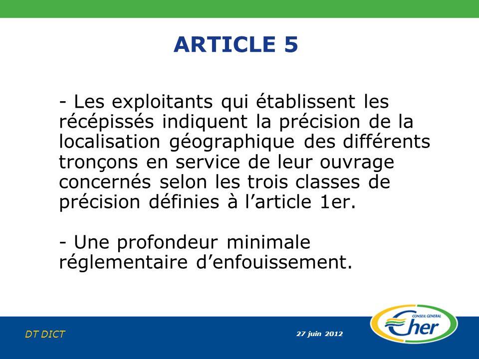27 juin 2012 DT DICT ARTICLE 5 - Les exploitants qui établissent les récépissés indiquent la précision de la localisation géographique des différents