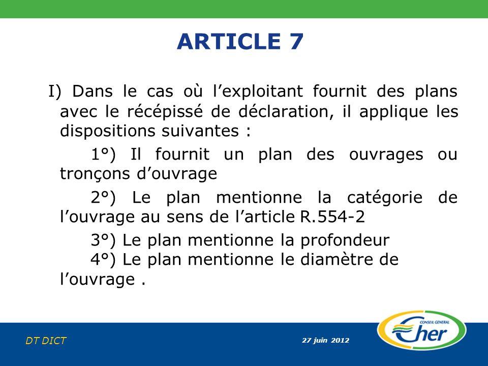 27 juin 2012 DT DICT ARTICLE 7 I) Dans le cas où lexploitant fournit des plans avec le récépissé de déclaration, il applique les dispositions suivante