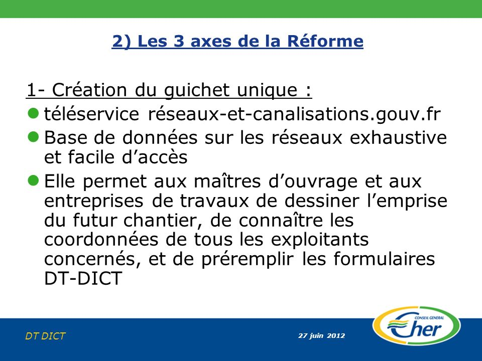 27 juin 2012 DT DICT 2) Les 3 axes de la Réforme 1- Création du guichet unique : téléservice réseaux-et-canalisations.gouv.fr Base de données sur les
