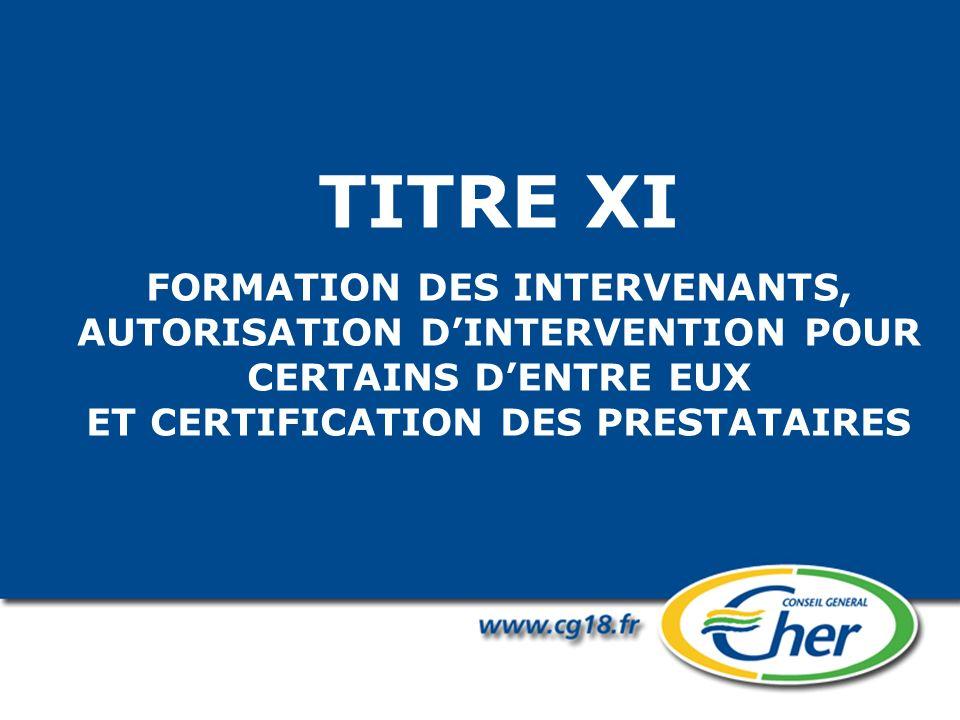 TITRE XI FORMATION DES INTERVENANTS, AUTORISATION DINTERVENTION POUR CERTAINS DENTRE EUX ET CERTIFICATION DES PRESTATAIRES