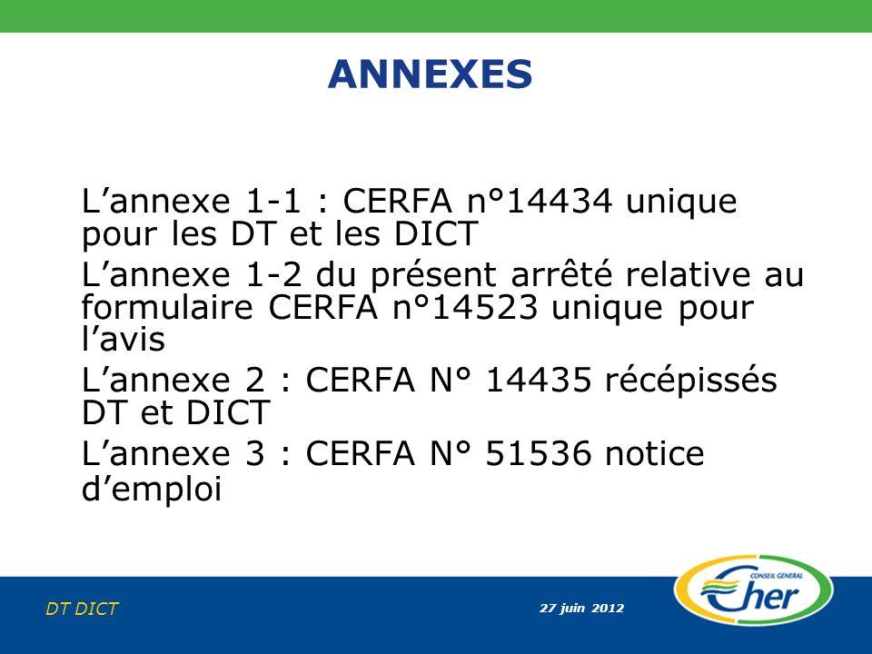27 juin 2012 DT DICT ANNEXES Lannexe 1-1 : CERFA n°14434 unique pour les DT et les DICT Lannexe 1-2 du présent arrêté relative au formulaire CERFA n°1