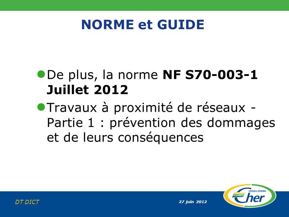 27 juin 2012 DT DICT NORME et GUIDE De plus, la norme NF S70-003-1 Juillet 2012 Travaux à proximité de réseaux - Partie 1 : prévention des dommages et