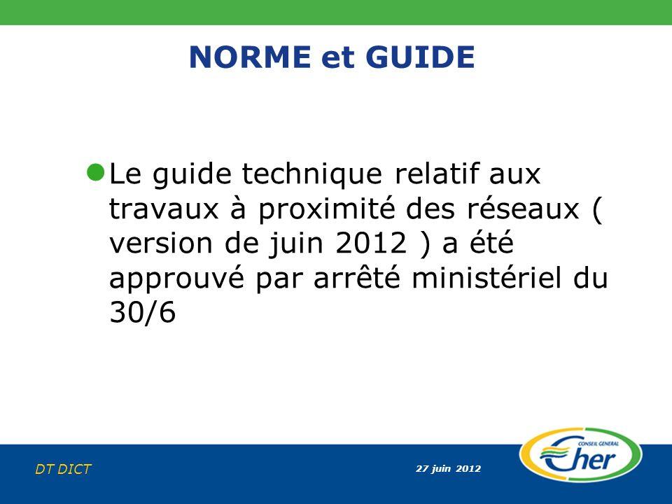 27 juin 2012 DT DICT NORME et GUIDE Le guide technique relatif aux travaux à proximité des réseaux ( version de juin 2012 ) a été approuvé par arrêté
