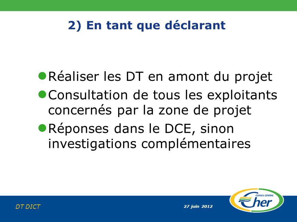 27 juin 2012 DT DICT 2) En tant que déclarant Réaliser les DT en amont du projet Consultation de tous les exploitants concernés par la zone de projet