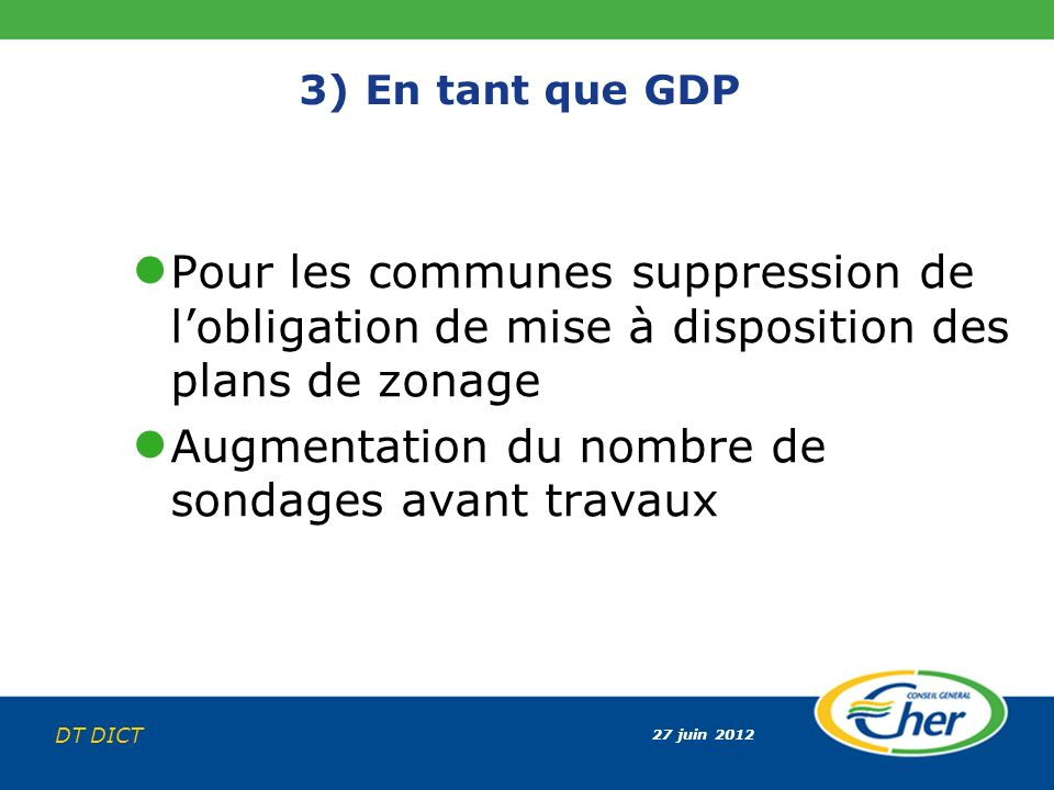 27 juin 2012 DT DICT 3) En tant que GDP Pour les communes suppression de lobligation de mise à disposition des plans de zonage Augmentation du nombre