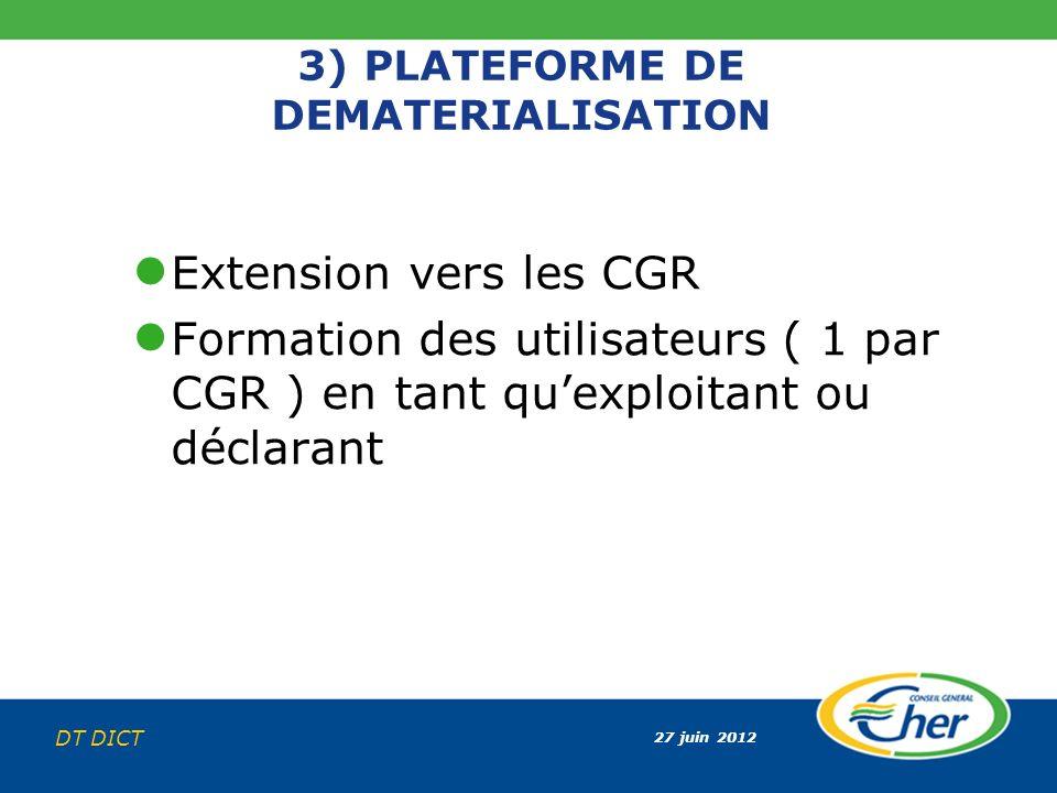 27 juin 2012 DT DICT 3) PLATEFORME DE DEMATERIALISATION Extension vers les CGR Formation des utilisateurs ( 1 par CGR ) en tant quexploitant ou déclar