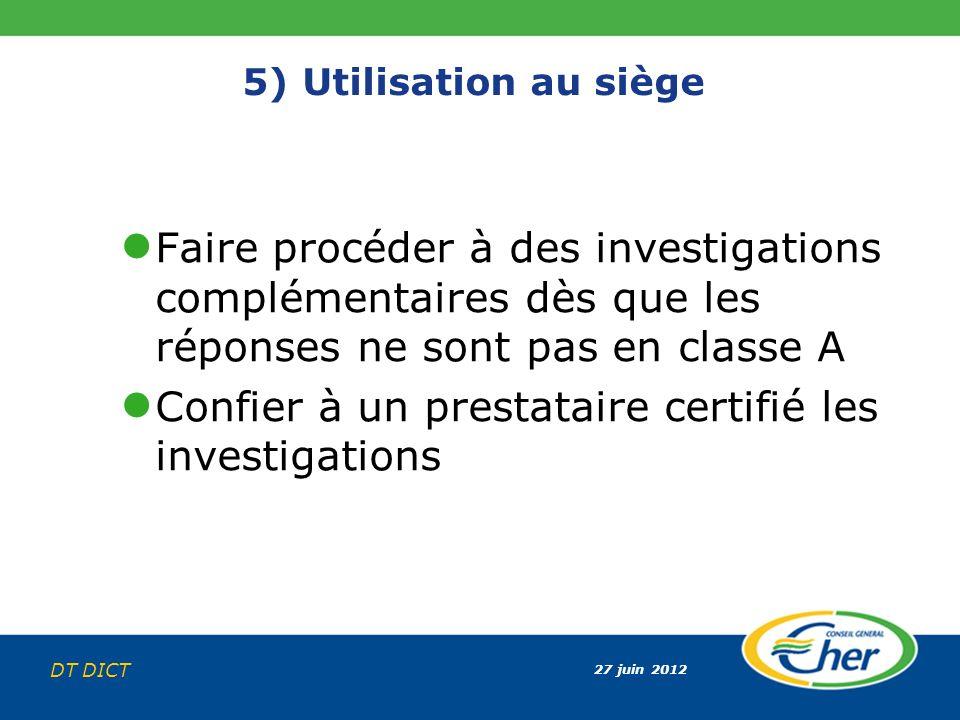 27 juin 2012 DT DICT 5) Utilisation au siège Faire procéder à des investigations complémentaires dès que les réponses ne sont pas en classe A Confier