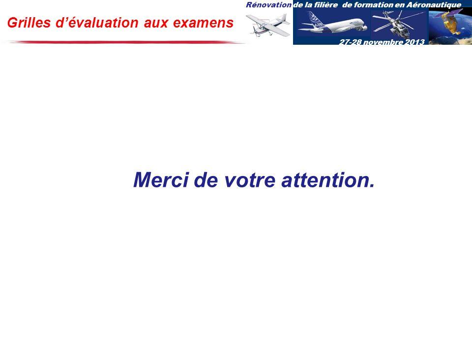 Rénovation de la filière de formation en Aéronautique 27-28 novembre 2013 Grilles dévaluation aux examens Merci de votre attention.