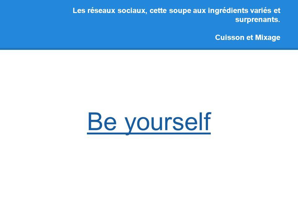 Les réseaux sociaux, cette soupe aux ingrédients variés et surprenants. Cuisson et Mixage Be yourself
