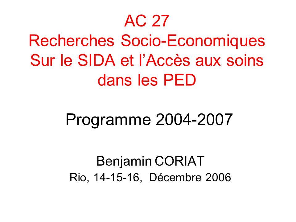 AC 27 Recherches Socio-Economiques Sur le SIDA et lAccès aux soins dans les PED Programme 2004-2007 Benjamin CORIAT Rio, 14-15-16, Décembre 2006