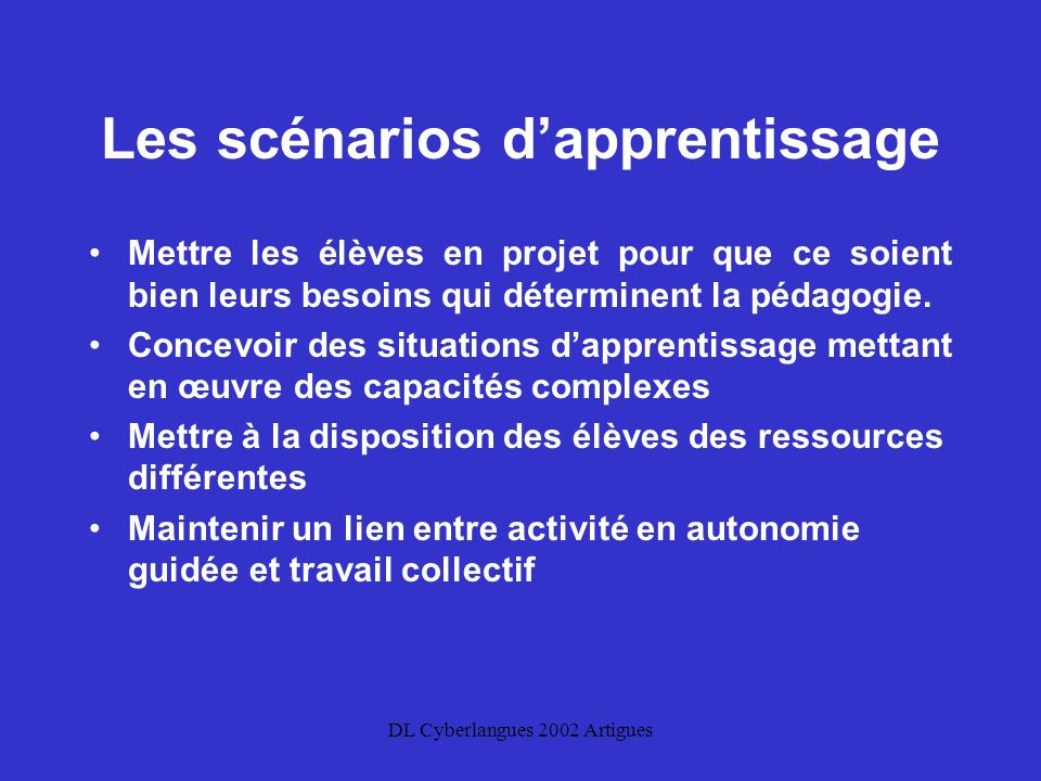 DL Cyberlangues 2002 Artigues Les scénarios dapprentissage Mettre les élèves en projet pour que ce soient bien leurs besoins qui déterminent la pédagogie.