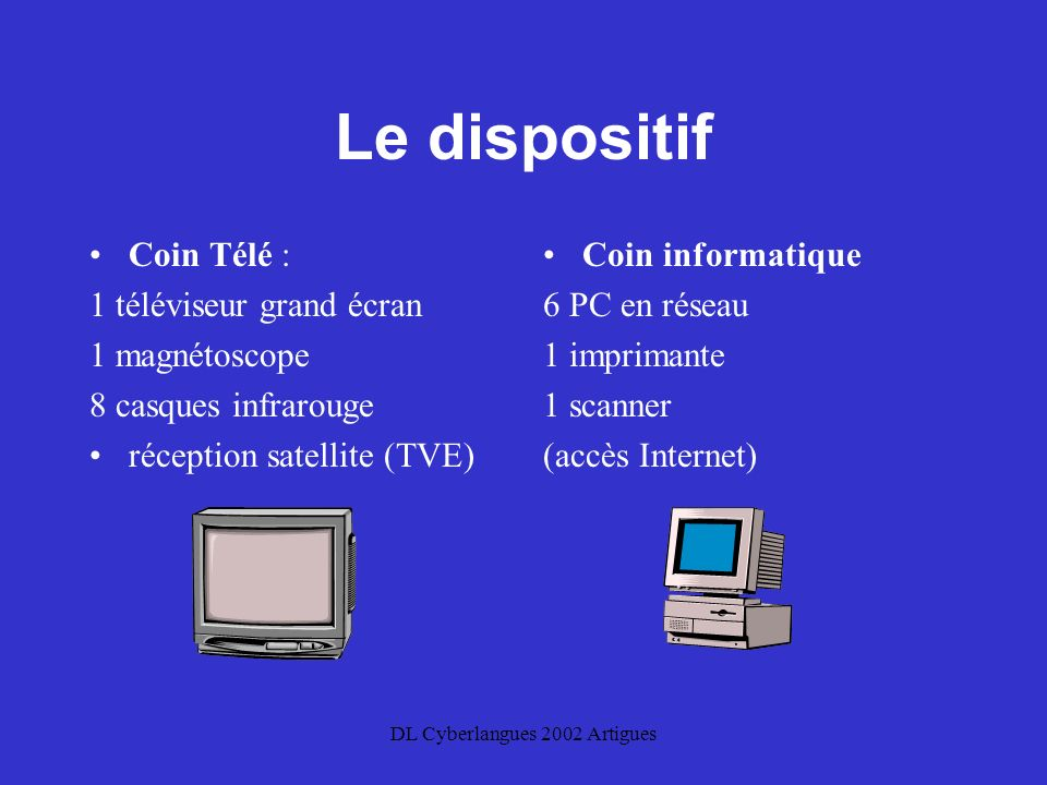DL Cyberlangues 2002 Artigues Le dispositif Coin Télé : 1 téléviseur grand écran 1 magnétoscope 8 casques infrarouge réception satellite (TVE) Coin informatique 6 PC en réseau 1 imprimante 1 scanner (accès Internet)
