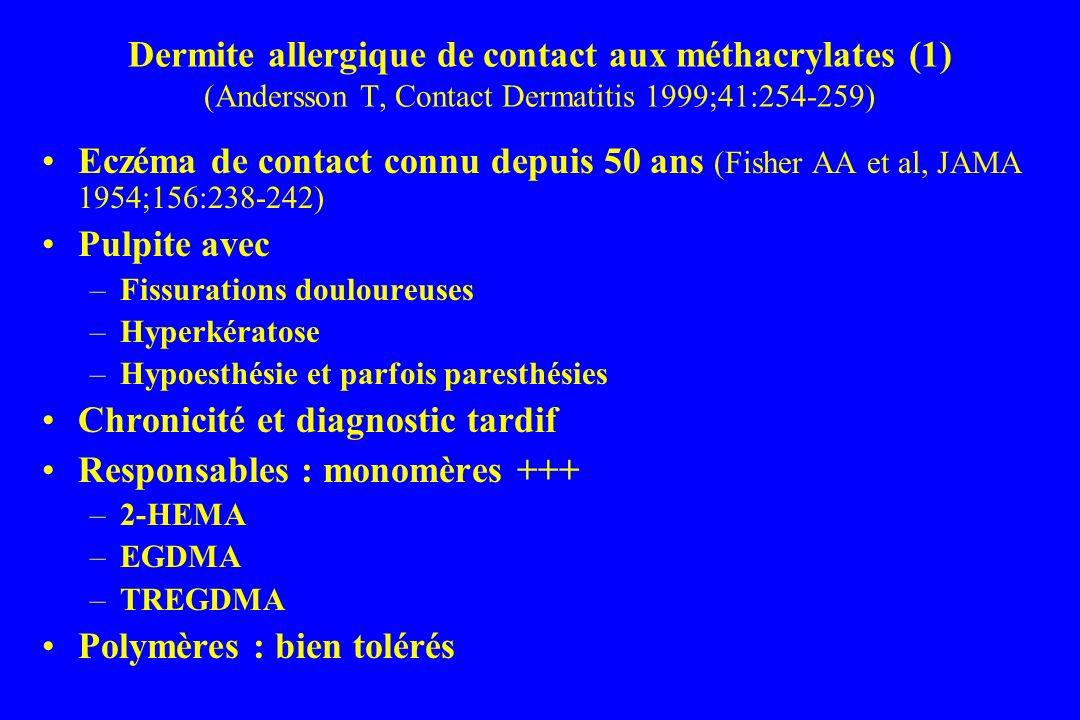 Dermite allergique de contact aux méthacrylates (1) (Andersson T, Contact Dermatitis 1999;41:254-259) Eczéma de contact connu depuis 50 ans (Fisher AA et al, JAMA 1954;156:238-242) Pulpite avec –Fissurations douloureuses –Hyperkératose –Hypoesthésie et parfois paresthésies Chronicité et diagnostic tardif Responsables : monomères +++ –2-HEMA –EGDMA –TREGDMA Polymères : bien tolérés