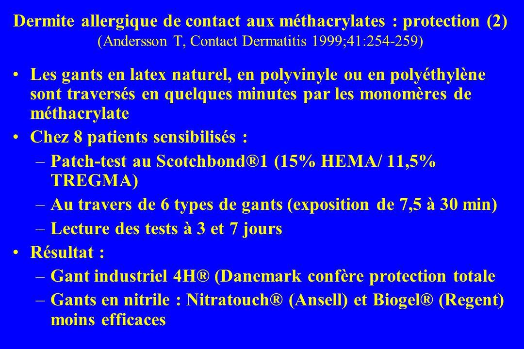 Les gants en latex naturel, en polyvinyle ou en polyéthylène sont traversés en quelques minutes par les monomères de méthacrylate Chez 8 patients sensibilisés : –Patch-test au Scotchbond®1 (15% HEMA/ 11,5% TREGMA) –Au travers de 6 types de gants (exposition de 7,5 à 30 min) –Lecture des tests à 3 et 7 jours Résultat : –Gant industriel 4H® (Danemark confère protection totale –Gants en nitrile : Nitratouch® (Ansell) et Biogel® (Regent) moins efficaces Dermite allergique de contact aux méthacrylates : protection (2) (Andersson T, Contact Dermatitis 1999;41:254-259)