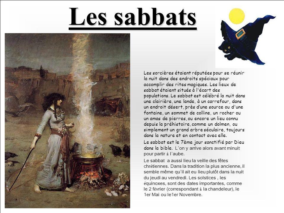 Les sabbats Les sorcières étaient réputées pour se réunir la nuit dans des endroits spéciaux pour accomplir des rites magiques.
