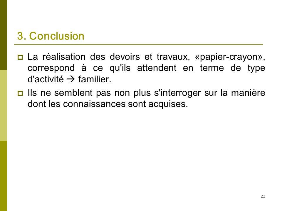 23 3. Conclusion La réalisation des devoirs et travaux, «papier-crayon», correspond à ce qu'ils attendent en terme de type d'activité familier. Ils ne