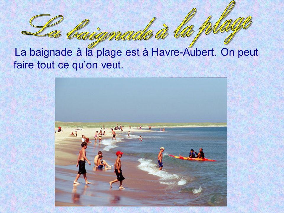 La baignade à la plage est à Havre-Aubert. On peut faire tout ce quon veut.