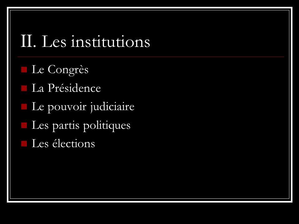 II. Les institutions Le Congrès La Présidence Le pouvoir judiciaire Les partis politiques Les élections